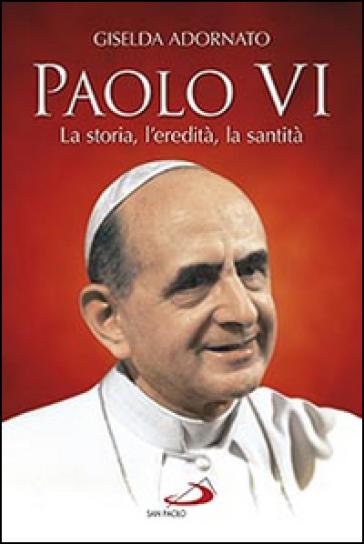 Paolo VI. La storia, l'eredità, la santità - Giselda Adornato | Jonathanterrington.com