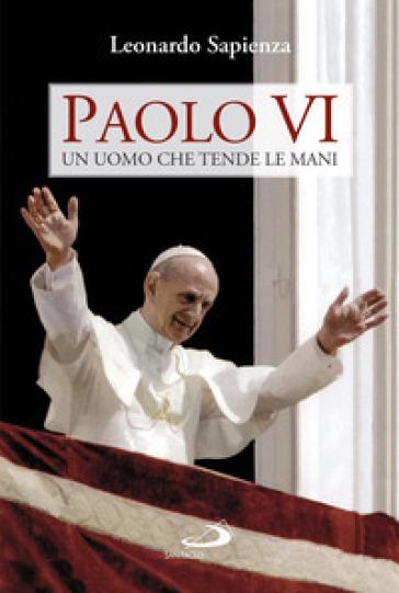 Paolo VI. Un uomo che tende le mani - Leonardo Sapienza |