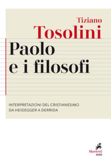 Paolo e i filosofi. Interpretazioni del cristianesimo da Heidegger a Derrida - Tiziano Tosolini | Thecosgala.com