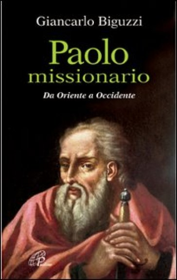 Paolo missionario. Da Oriente a Occidente - Giancarlo Biguzzi |