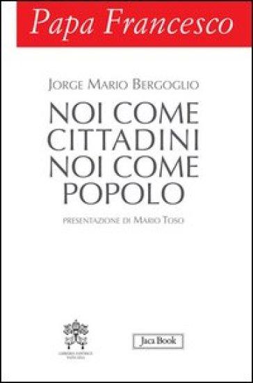 Papa Francesco. Noi come cittadini noi come popolo - Papa Francesco (Jorge Mario Bergoglio)   Rochesterscifianimecon.com