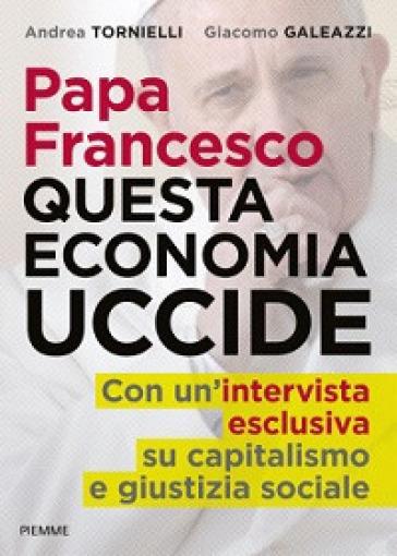 Papa Francesco. Questa economia uccide - Andrea Tornielli | Jonathanterrington.com