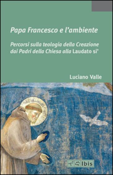 Papa Francesco e l'ambiente. Percorsi sulla teologia della Creazione dai Padri della Chiesa alla «Laudato si'»