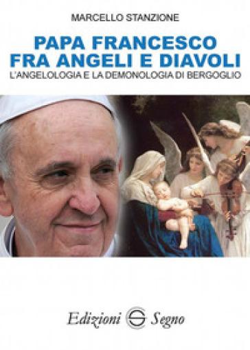 Papa Francesco fra angeli e diavoli. L'angelologia e la demonologia di Bergoglio - Marcello Stanzione | Kritjur.org