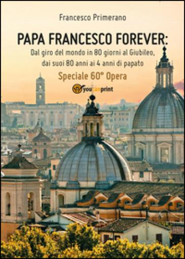 Papa Francesco forever. Dal giro del mondo in 80 giorni al Giubileo, dai suoi 80 anni ai 4 anni di papato - Francesco Primerano  