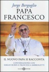 Papa Francesco. Il nuovo papa si racconta. Conversazione con Sergio Rubin e Francesca Ambrogetti