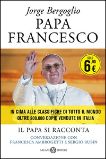Papa Francesco. Il papa si racconta. Conversazione con Francesca Ambrogetti e Sergio Rubin - Papa Francesco (Jorge Mario Bergoglio)  