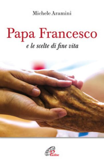 Papa Francesco e le scelte di fine vita - Michele Aramini | Thecosgala.com
