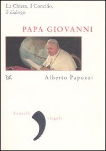 Papa Giovanni. La Chiesa, il Concilio, il dialogo - Alberto Papuzzi |