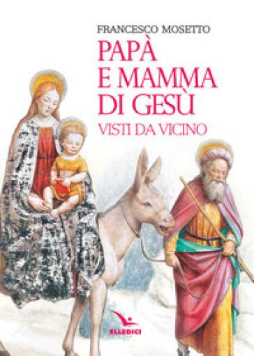 Papà e mamma di Gesù visti da vicino - Francesco Mosetto |