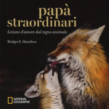 Papà straordinari. Lezioni d'amore dal regno animale. Ediz. a colori - Bridget E. Hamilton   Thecosgala.com