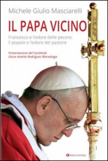 Il Papa vicino. Francesco e l'odore delle pecore, il popolo e l'odore del pastore - Michele Giulio Masciarelli |