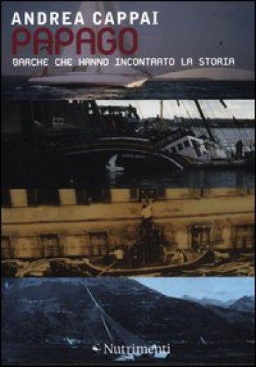 Papago. Barche che hanno incontrato la storia - Andrea Cappai  