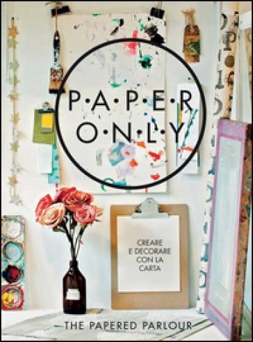 Paper only. Creare e decorare con la carta - Claire Heafford |