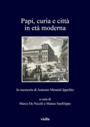 Papi, curia e città in età moderna. In memoria di Antonio Menniti Ippolito - M. De Nicolò  