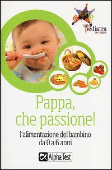Pappa, che passione! L'alimentazione del bambino da 0 a 6 anni - S. Bozzi |