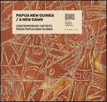 Papua New Guinea. A new dawn. Contemporary artists from Papua New Guinea. Ediz. multilingue