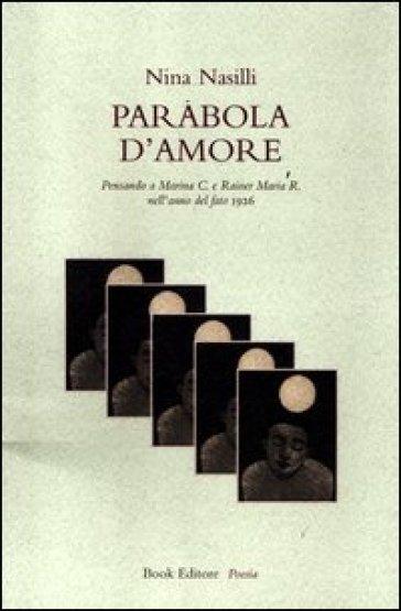 Parabola d'amore. Pensando a Marina C. e Rainer Maria R. nell'anno del fato 1926 - Nina Nasilli |