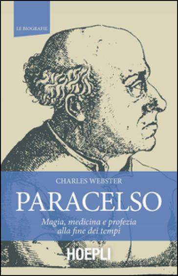 Paracelso. Magia, medicina e profezia alla fine dei tempi - Charles Webster |