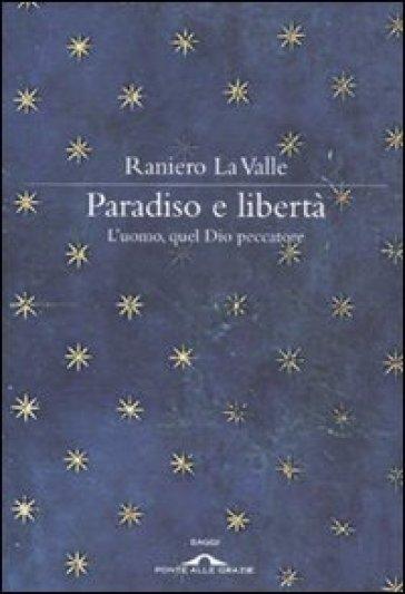 Paradiso e libertà. L'uomo, quel Dio peccatore - Raniero La Valle |