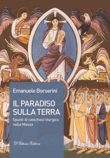 Il Paradiso sulla terra. Spunti di catechesi liturgica nella Messa - Emanuele Borserini | Ericsfund.org
