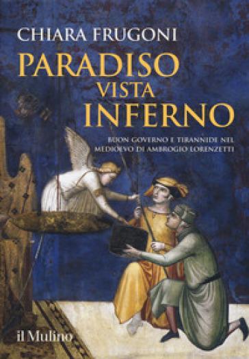 Paradiso vista Inferno. Buon governo e tirannide nel Medioevo di Ambrogio Lorenzetti. Ediz. a colori - Chiara Frugoni pdf epub