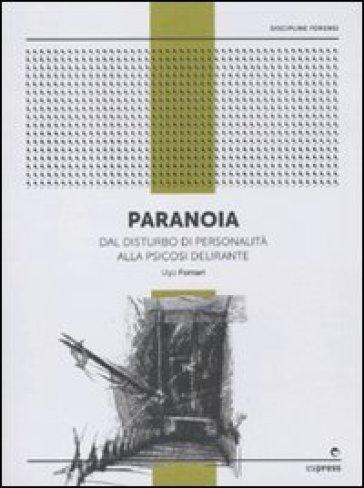 Paranoia. Dal disturbo di personalità alla psicosi delirante - Ugo Fornari |