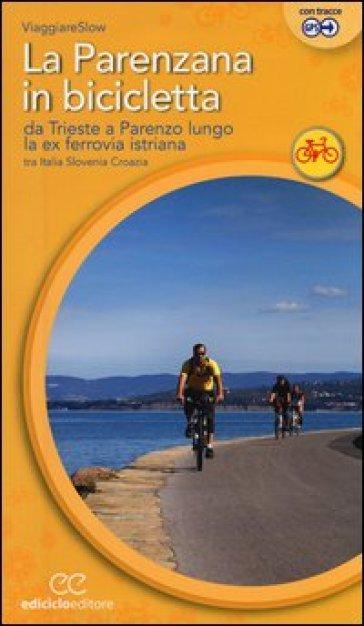 La Parenzana in bicicletta. Da Trieste a Parenzo lungo la ex ferroria istriana tra Italia, Slovenia e Croazia