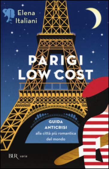Parigi low cost. Guida anticrisi alla città più romantica del mondo - Elena Italiani |
