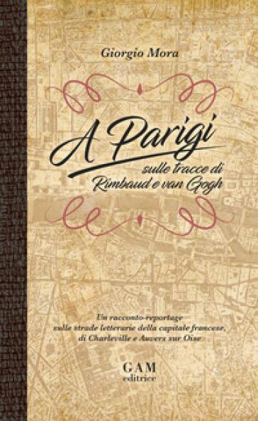 A Parigi sulle tracce di Rimbaud e Van Gogh. Un racconto-reportage sulle strade letterarie della capitale francese, di Charleville e Auvers sur Oise - Giorgio Mora | Rochesterscifianimecon.com