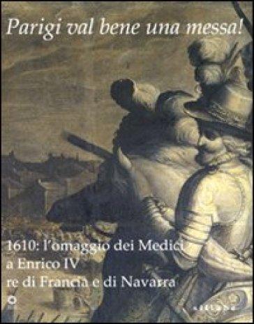 Parigi val bene una messa! 1610: l'omaggio dei Medici a Enrico IV re di Francia e di Navarra. Catalogo della mostra (Firenze, 16 luglio-2 novembre 2010) - Paul Mironneau |