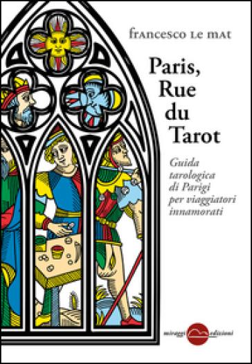 Paris, Rue du Tarot. Guida tarologica di Parigi per viaggiatori innamorati - Francesco Le Mat |