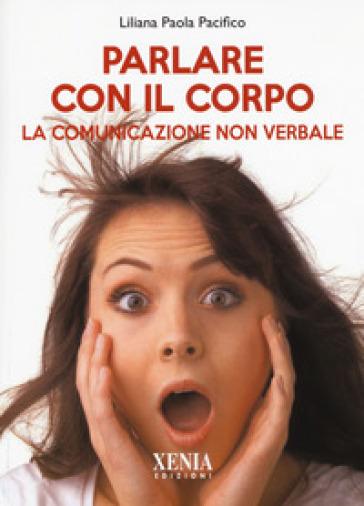 Parlare con il corpo. La comunicazione non verbale - Liliana Paola Pacifico |