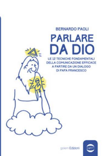 Parlare da Dio. Le 12 tecniche fondamentali della comunicazione efficace a partire da un dialogo di Papa Francesco - Bernardo Paoli pdf epub