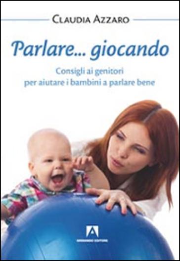 Parlare... giocando! Consigli ai genitori per aiutare i bambini a parlare bene - Claudia Azzaro | Jonathanterrington.com