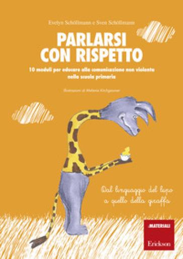 Parlarsi con rispetto. 10 moduli per educare alla comunicazione non violenta nella scuola primaria. Dal linguaggio del lupo a quello della giraffa. Con schede operative - Evelyn Schollmann | Thecosgala.com
