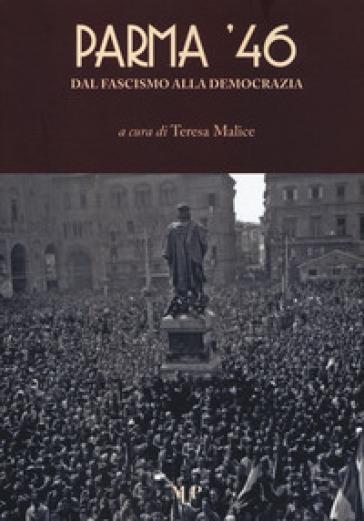 Parma '46. Dal fascismo alla democrazia - T. Malice |
