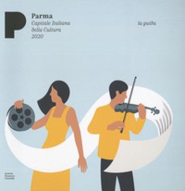 Parma. Capitale italiana della cultura 2020. Arte musica cibo. La guida