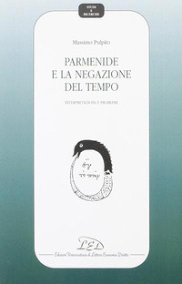 Parmenide e la negazione del tempo. Interpretazioni e problemi - Massimo Pulpito |