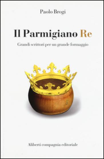 Il Parmigiano Re. Grandi scrittori per un grande formaggio - Paolo Brogi |