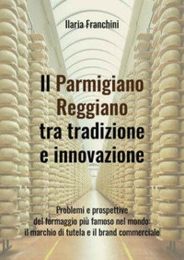 Il Parmigiano Reggiano tra tradizione e innovazione - Ilaria Franchini |