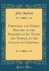 Parochial and Family History of the Parishes of St. Teath and Temple, in the County of Cornwall (Classic Reprint)