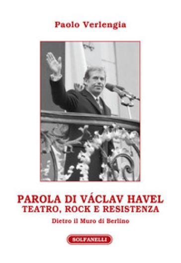 Parola di Vaclav Havel. Teatro, rock e resistenza dietro il Muro di Berlino - Paolo Verlengia |
