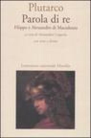 Parola di re. Filippo e Alessandro di Macedonia. Con testo greco a fronte - Plutarco |