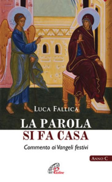 La Parola si fa casa. Commento ai Vangeli festivi. Anno C - Luca Fallica | Kritjur.org