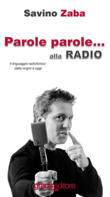 Parole Parole... alla radio. Il linguaggio radiofonico dalle origini a oggi - Savino Zaba  