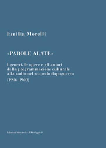 «Parole alate». I generi, le opere e gli autori della programmazione culturale alla radio nel secondo dopoguerra (1946-1960) - Emilia Morelli  