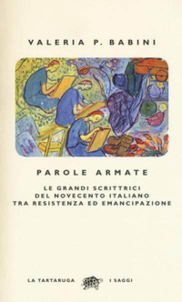 Parole armate. Le grandi scrittrici del Novecento italiano tra Resistenza ed emancipazione - Valeria P. Babini |