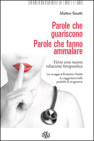 Parole che guariscono. Parole che fanno ammalare. Verso una nuova relazione terapeutica - Matteo Sinatti   Thecosgala.com