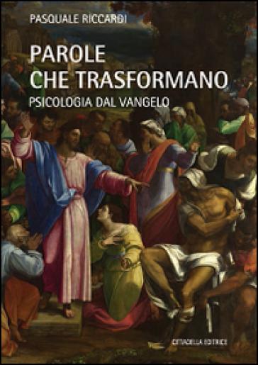 Parole che trasformano. Psicologia del Vangelo - Pasquale Riccardi |